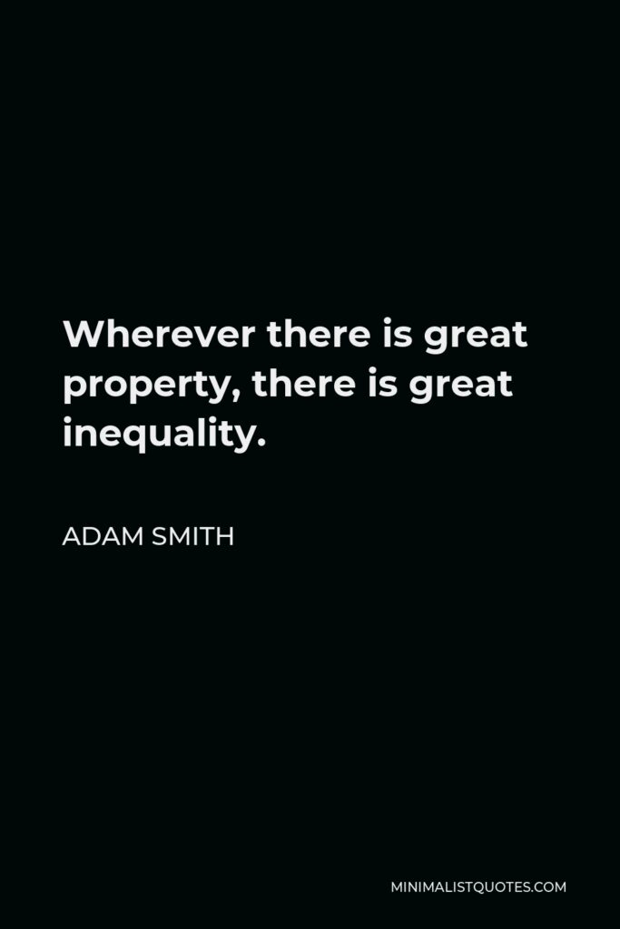 Adam Smith Quote - Wherever there is great property, there is great inequality.