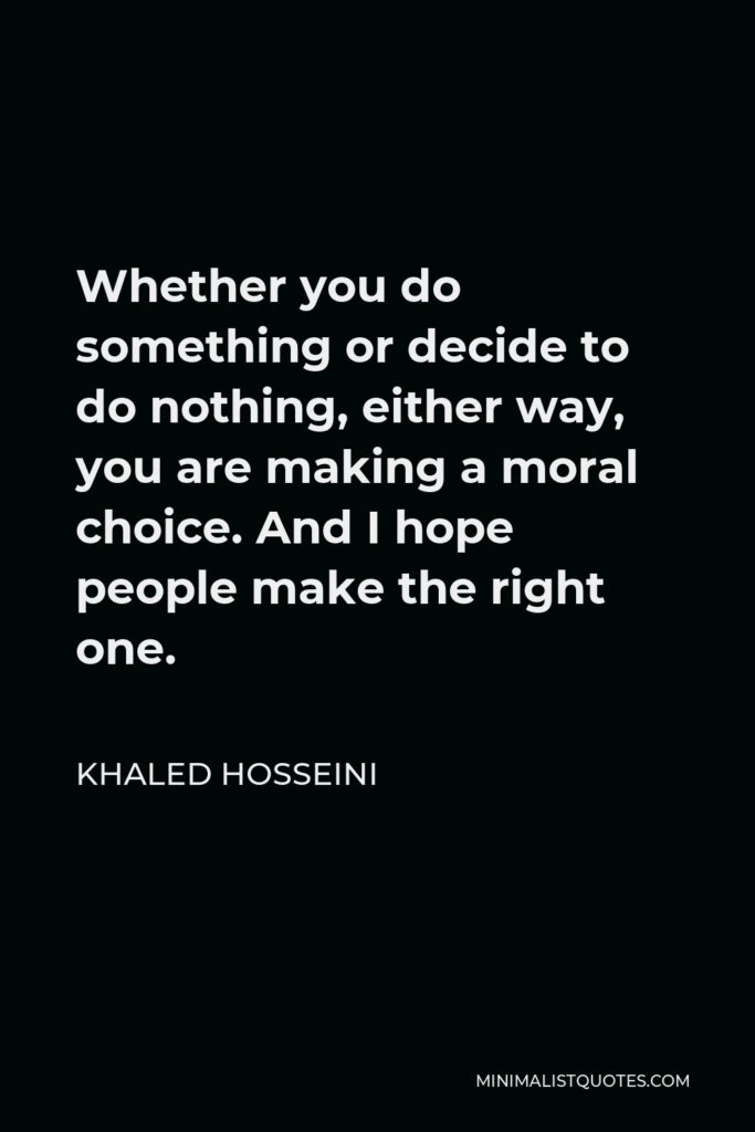Khaled Hosseini Quote - Whether you do something or decide to do nothing, either way, you are making a moral choice. And I hope people make the right one.