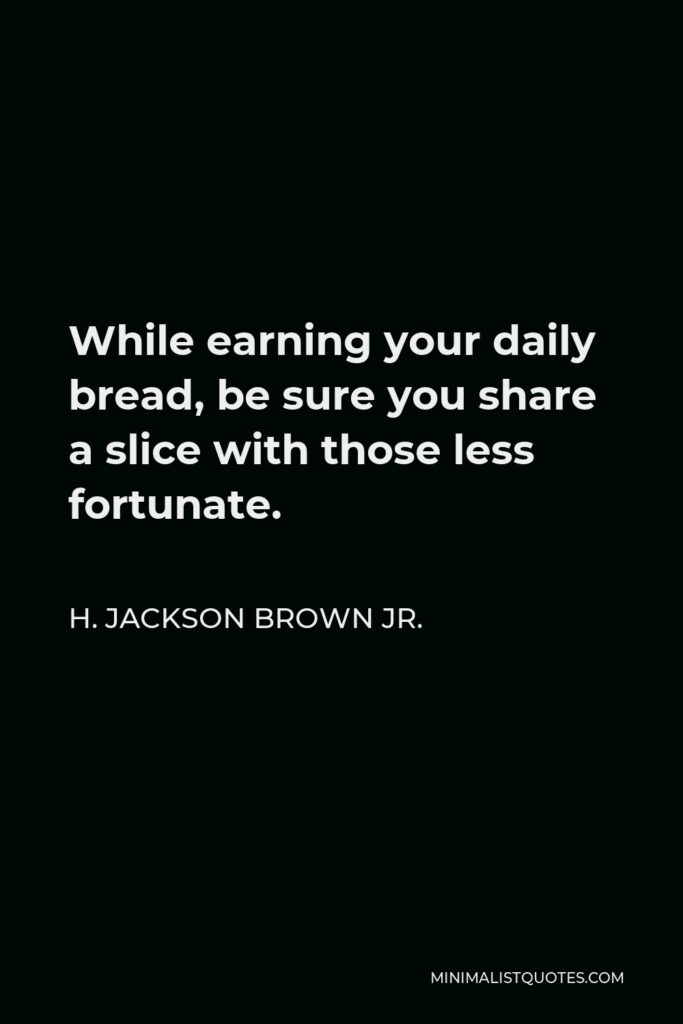 H. Jackson Brown Jr. Quote - While earning your daily bread, be sure you share a slice with those less fortunate.