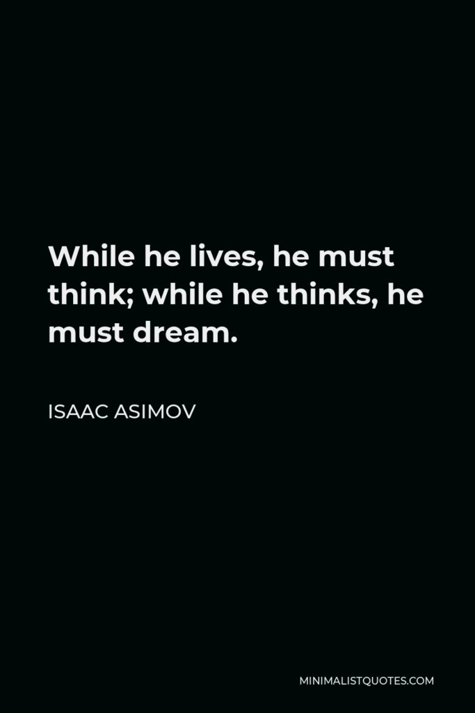 Isaac Asimov Quote - While he lives, he must think; while he thinks, he must dream.