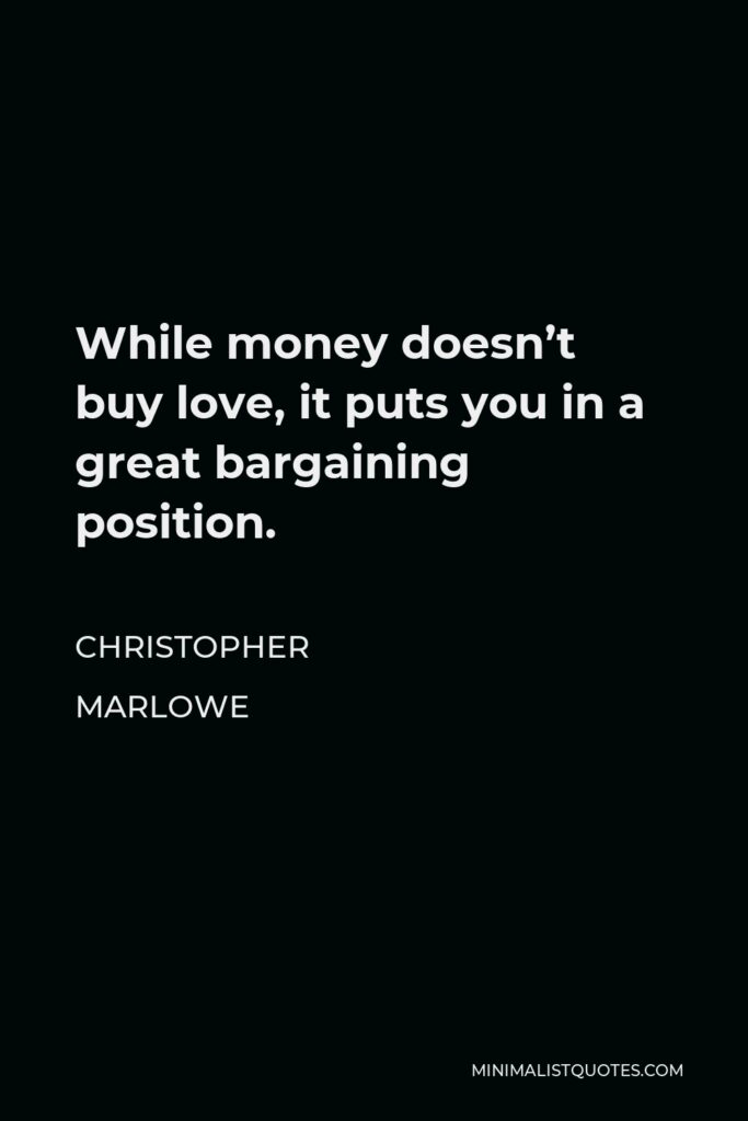 Christopher Marlowe Quote - While money doesn't buy love, it puts you in a great bargaining position.