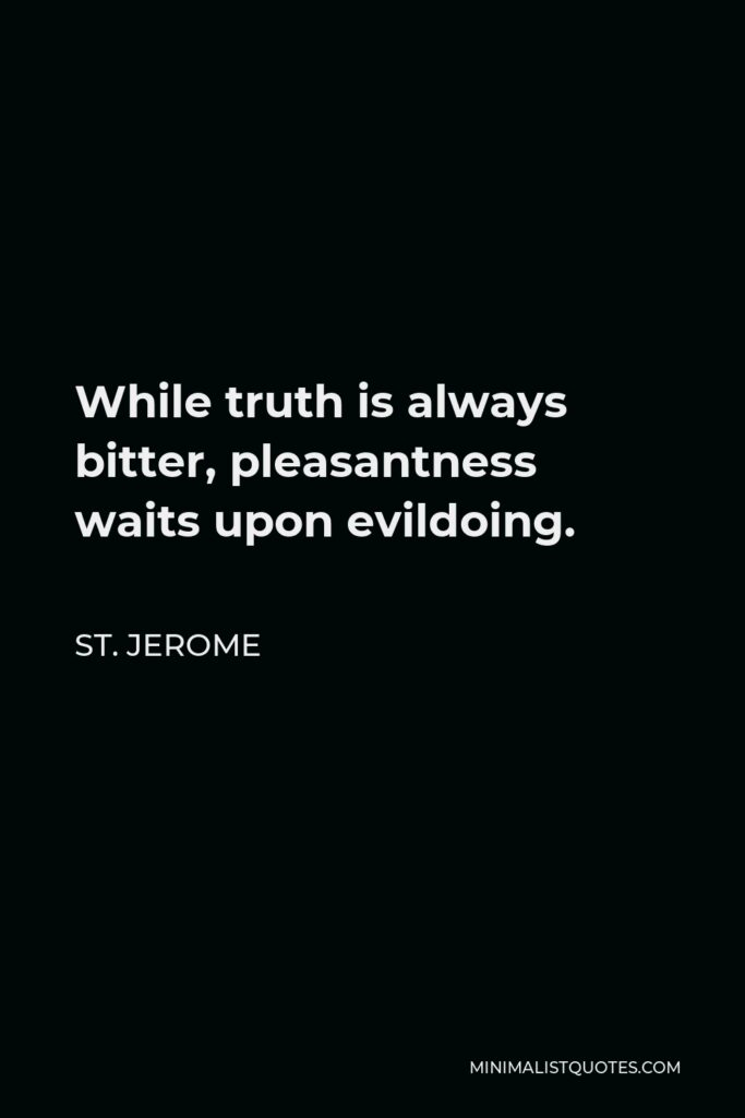 St. Jerome Quote - While truth is always bitter, pleasantness waits upon evildoing.