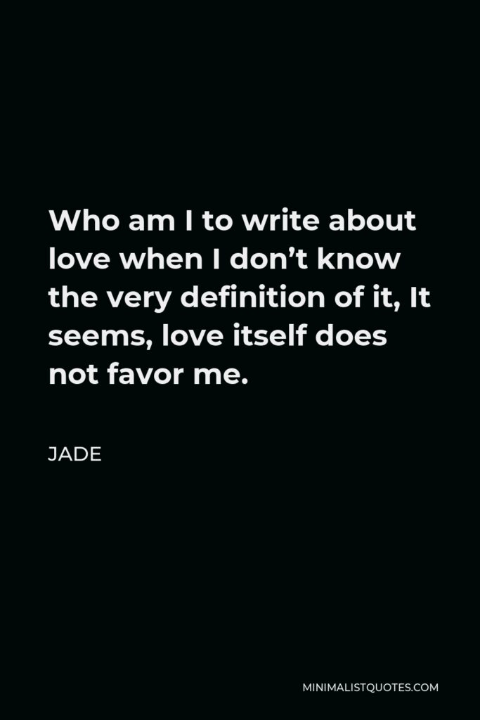 Jade Quote - Who am I to write about love when I don't know the very definition of it, It seems, love itself does not favor me.