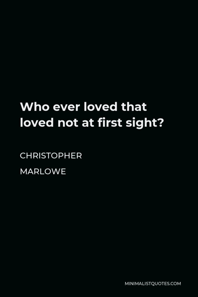 Christopher Marlowe Quote - Who ever loved that loved not at first sight?