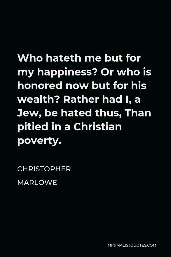 Christopher Marlowe Quote - Who hateth me but for my happiness? Or who is honored now but for his wealth? Rather had I, a Jew, be hated thus, Than pitied in a Christian poverty.