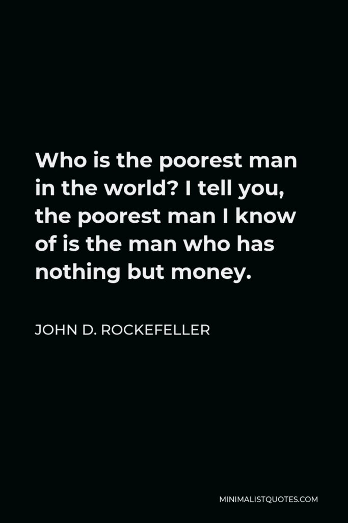 John D. Rockefeller Quote - Who is the poorest man in the world? I tell you, the poorest man I know of is the man who has nothing but money.