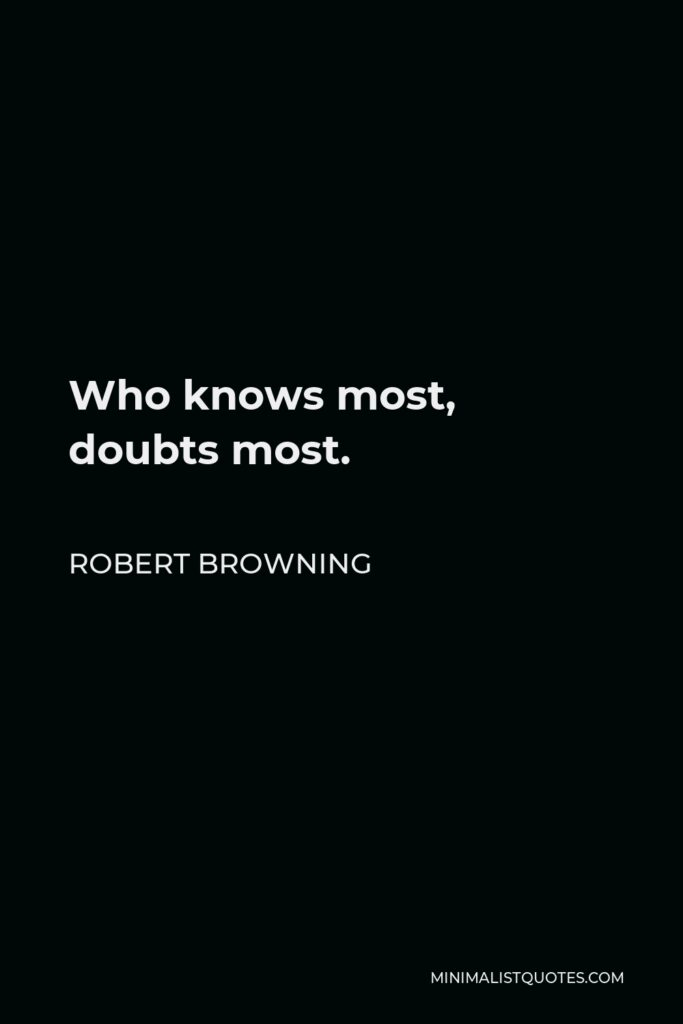 Robert Browning Quote - Who knows most, doubts most.