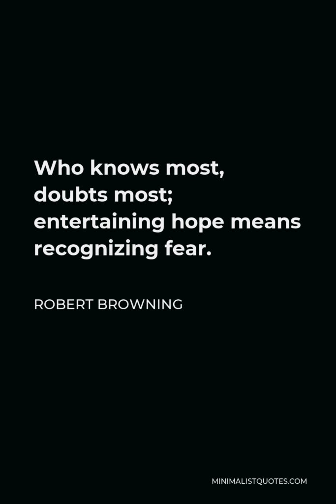 Robert Browning Quote - Who knows most, doubts most; entertaining hope means recognizing fear.
