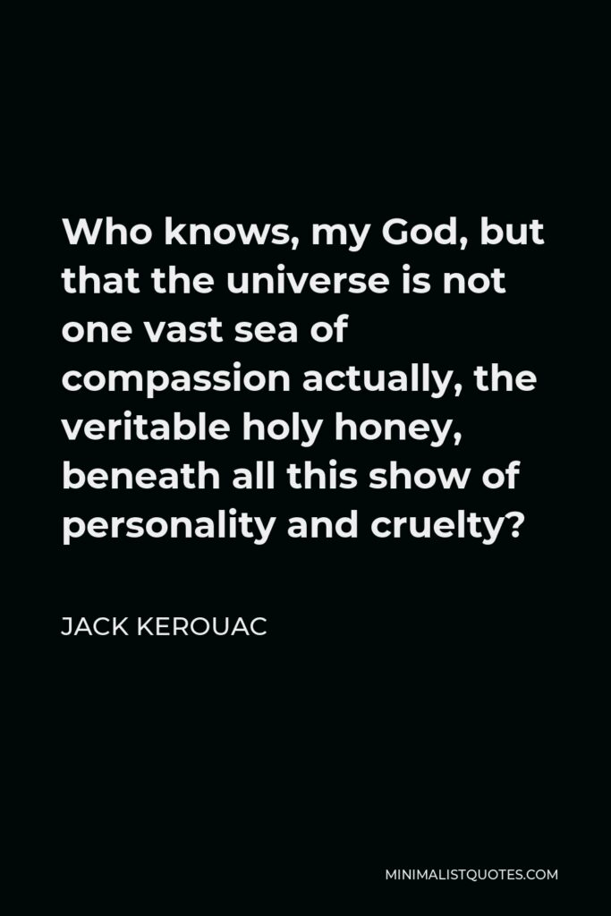 Jack Kerouac Quote - Who knows, my God, but that the universe is not one vast sea of compassion actually, the veritable holy honey, beneath all this show of personality and cruelty?
