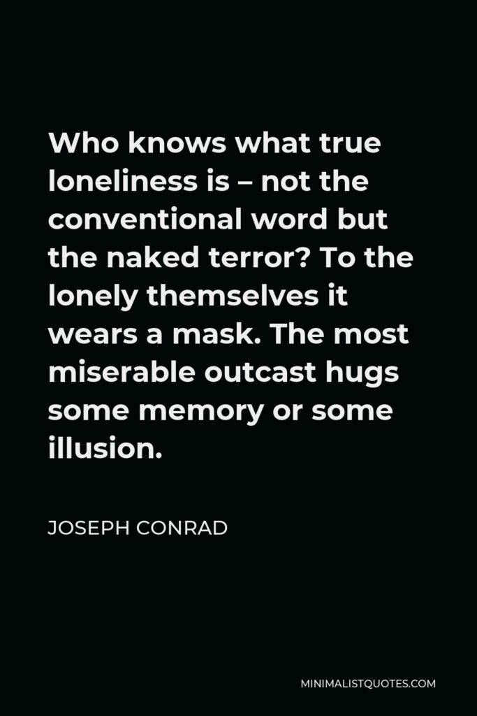 Joseph Conrad Quote - Who knows what true loneliness is – not the conventional word but the naked terror? To the lonely themselves it wears a mask. The most miserable outcast hugs some memory or some illusion.