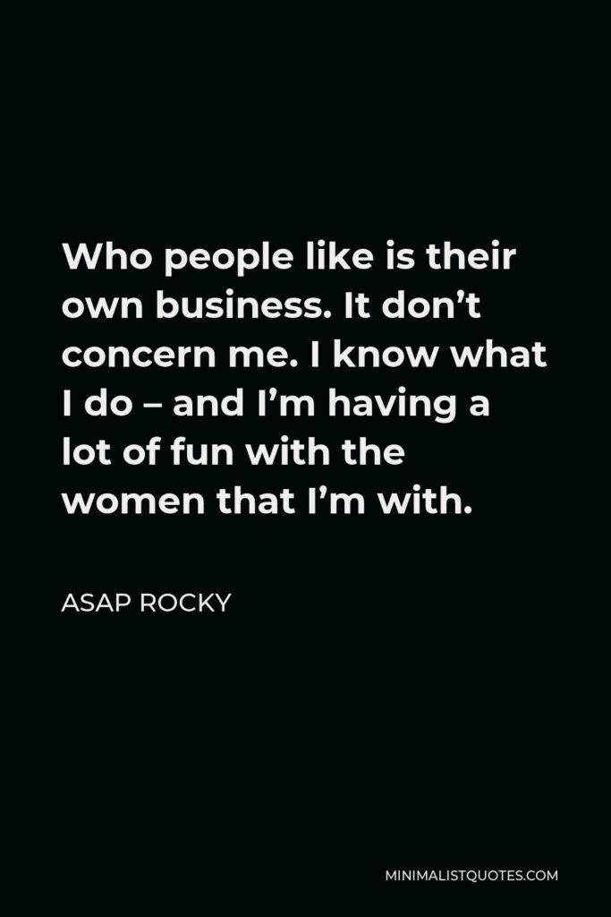 ASAP Rocky Quote - Who people like is their own business. It don't concern me. I know what I do – and I'm having a lot of fun with the women that I'm with.