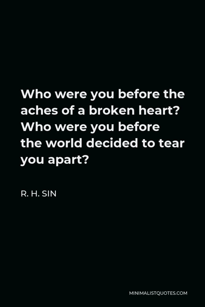R. H. Sin Quote - Who were you before the aches of a broken heart? Who were you before the world decided to tear you apart?