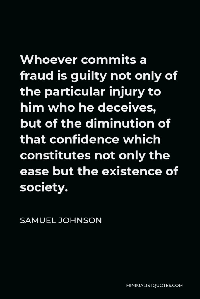 Samuel Johnson Quote - Whoever commits a fraud is guilty not only of the particular injury to him who he deceives, but of the diminution of that confidence which constitutes not only the ease but the existence of society.