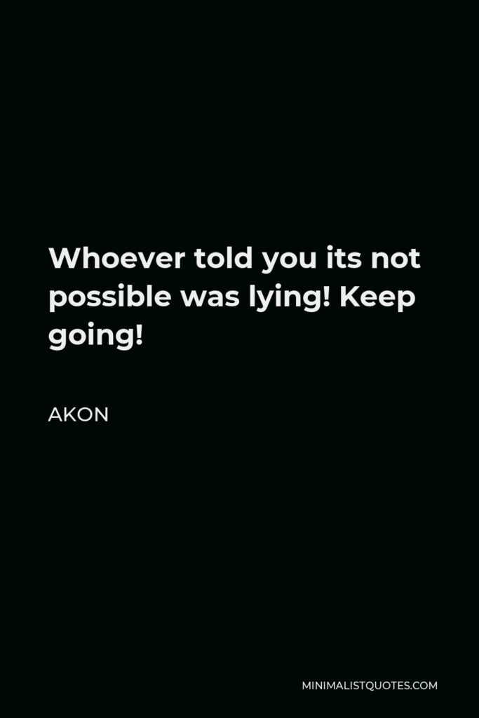 Akon Quote - Whoever told you its not possible was lying! Keep going!