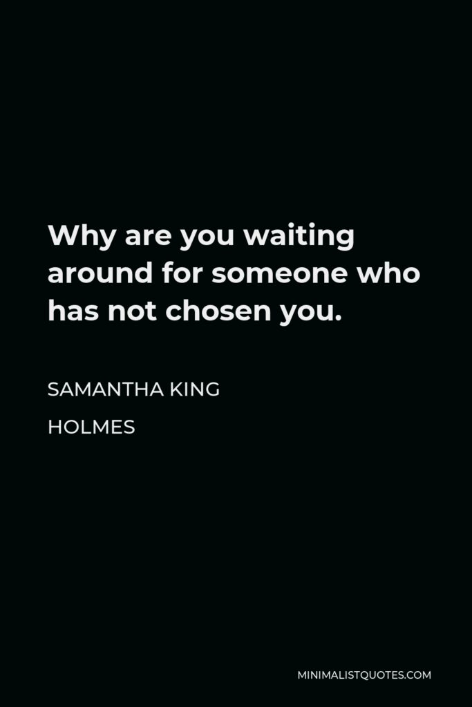 Samantha King Holmes Quote - Why are you waiting around for someone who has not chosen you.