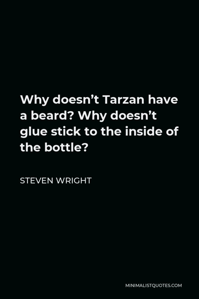 Steven Wright Quote - Why doesn't Tarzan have a beard? Why doesn't glue stick to the inside of the bottle?