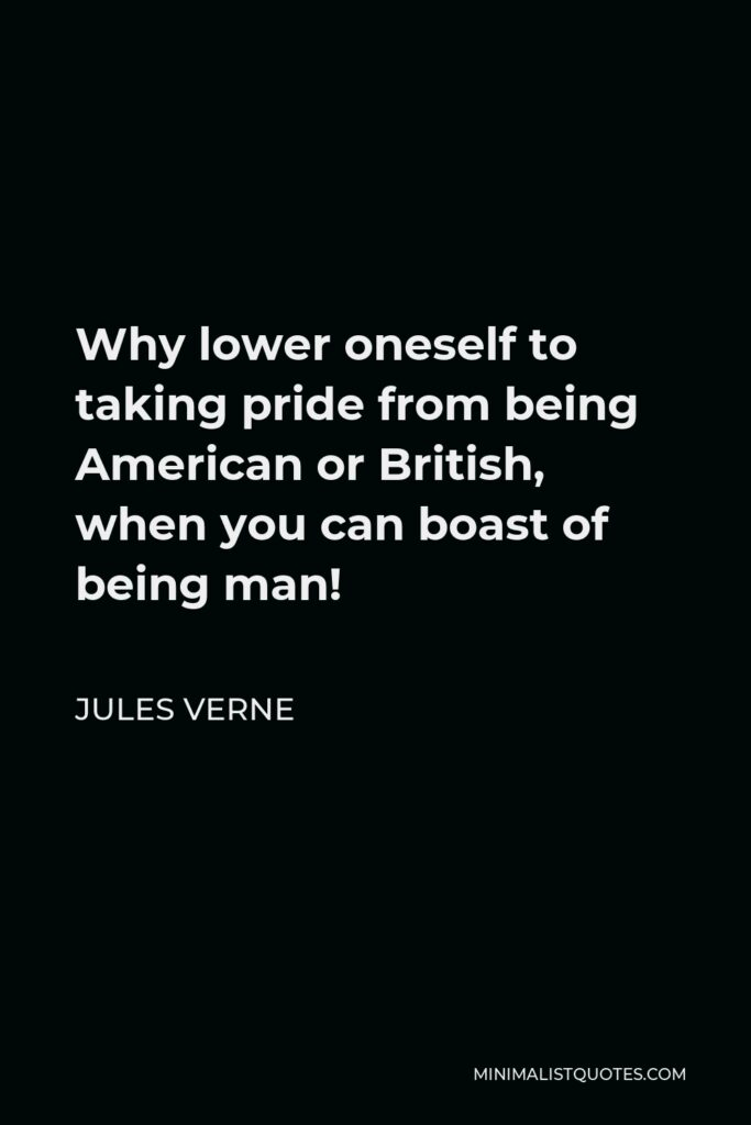 Jules Verne Quote - Why lower oneself to taking pride from being American or British, when you can boast of being man!