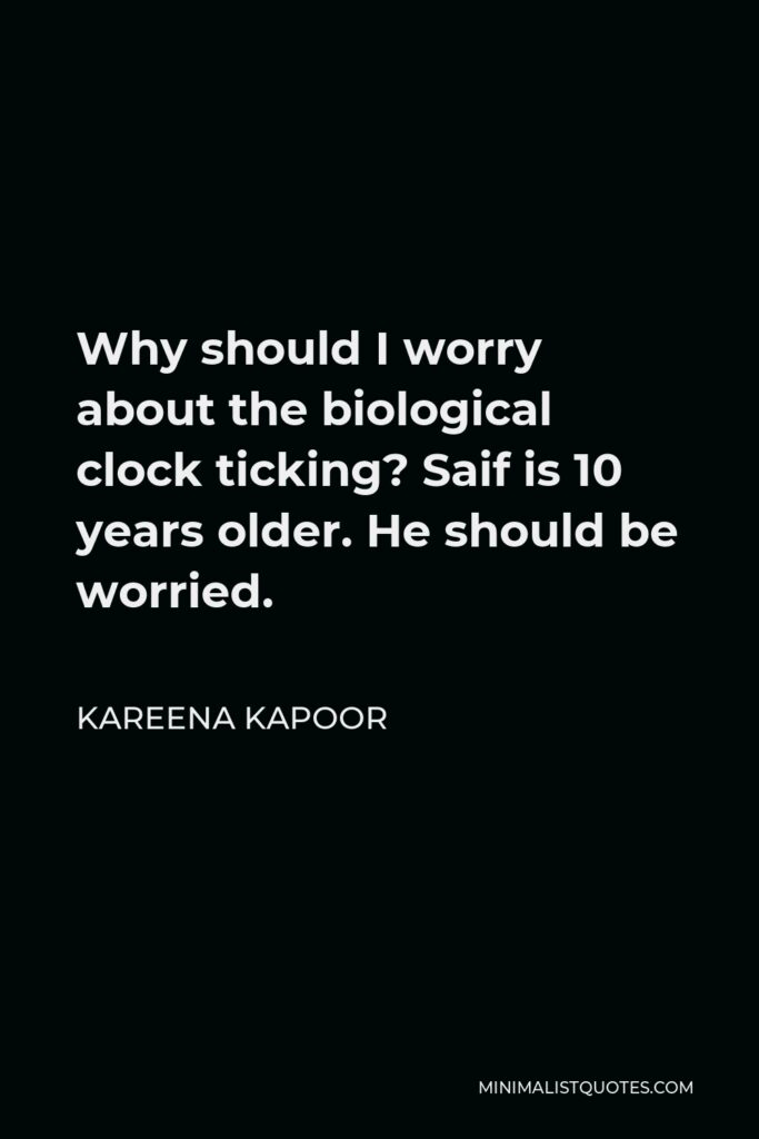 Kareena Kapoor Quote - Why should I worry about the biological clock ticking? Saif is 10 years older. He should be worried.