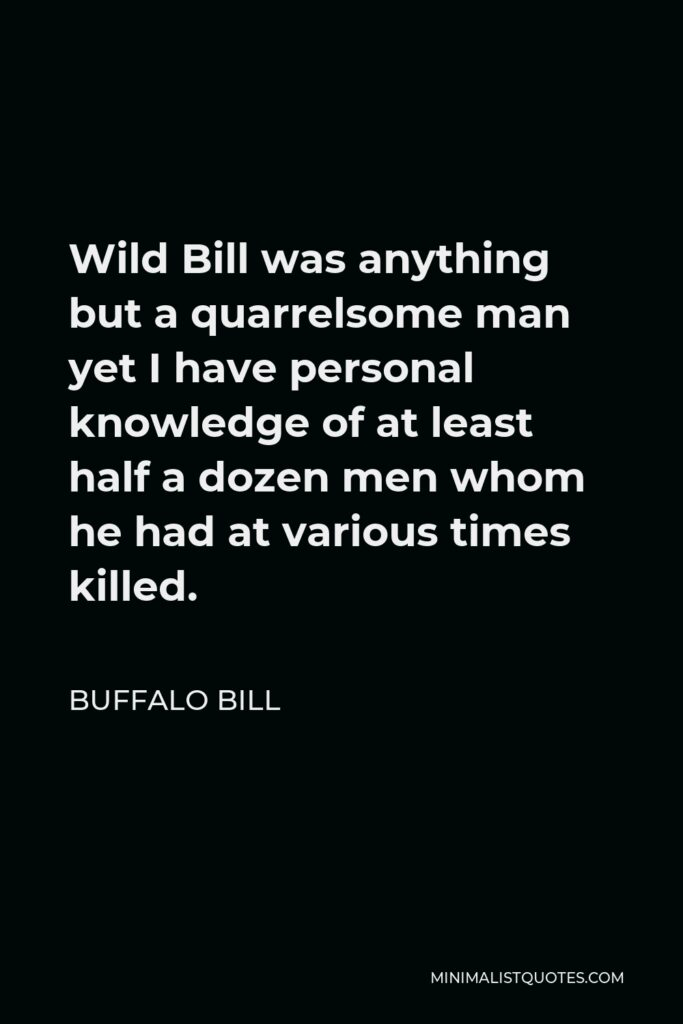 Buffalo Bill Quote - Wild Bill was anything but a quarrelsome man yet I have personal knowledge of at least half a dozen men whom he had at various times killed.