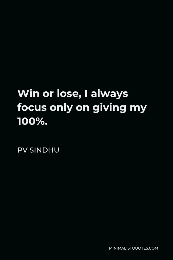 PV Sindhu Quote - Win or lose, I always focus only on giving my 100%.