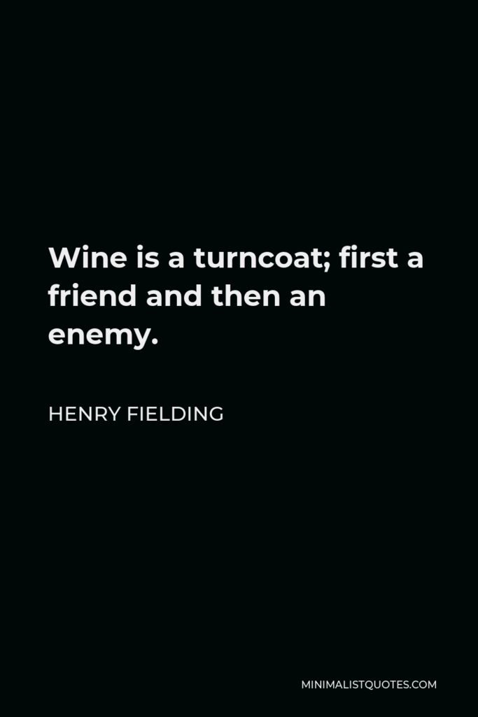 Henry Fielding Quote - Wine is a turncoat; first a friend and then an enemy.