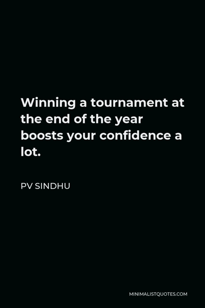 PV Sindhu Quote - Winning a tournament at the end of the year boosts your confidence a lot.