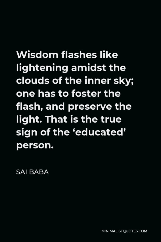 Sai Baba Quote - Wisdom flashes like lightening amidst the clouds of the inner sky; one has to foster the flash, and preserve the light. That is the true sign of the 'educated' person.