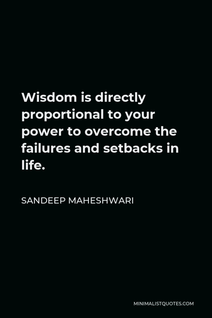 Sandeep Maheshwari Quote - Wisdom is directly proportional to your power to overcome the failures and setbacks in life.