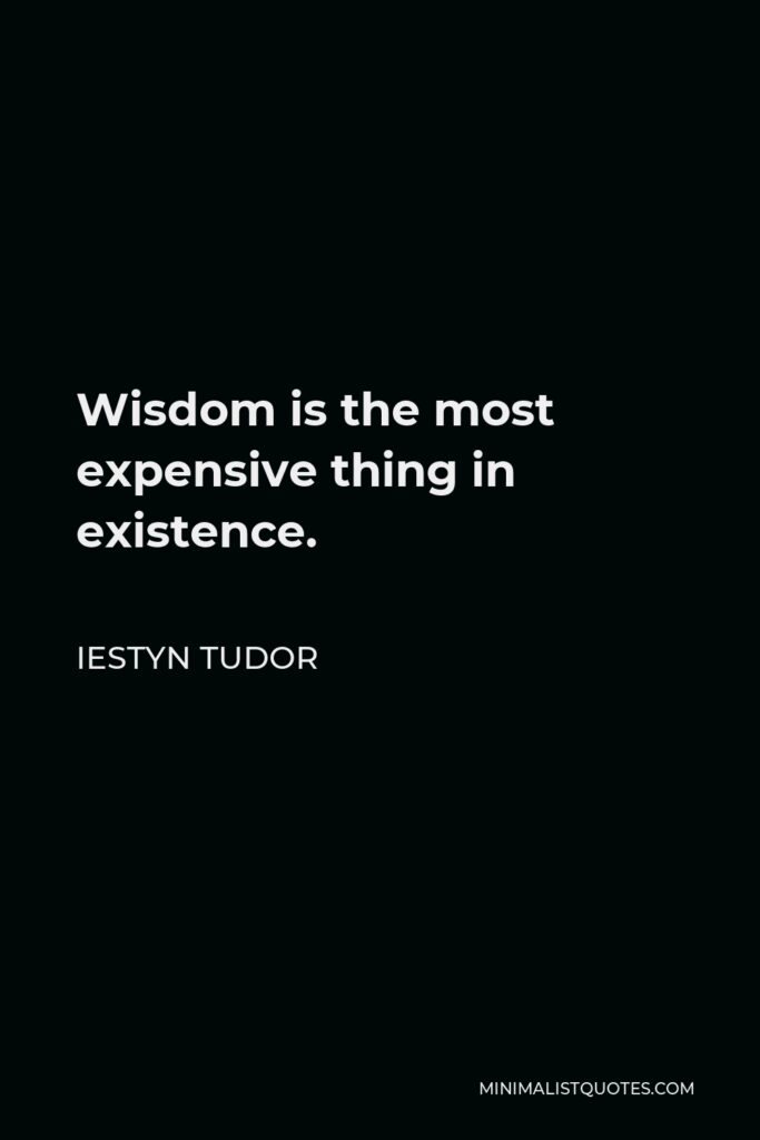 Iestyn Tudor Quote - Wisdom is the most expensive thing in existence.