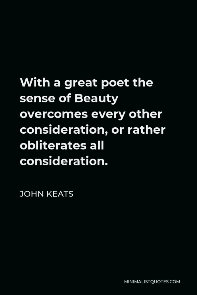 John Keats Quote - With a great poet the sense of Beauty overcomes every other consideration, or rather obliterates all consideration.