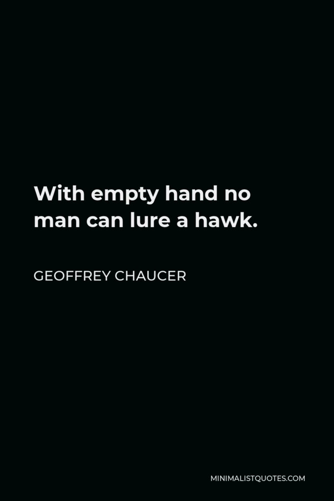 Geoffrey Chaucer Quote - With empty hand no man can lure a hawk.