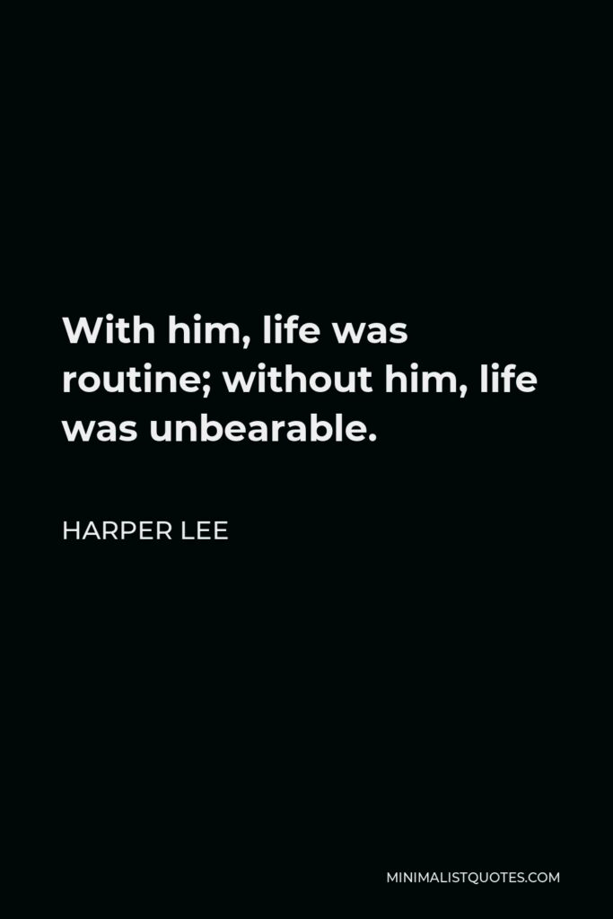 Harper Lee Quote - With him, life was routine; without him, life was unbearable.