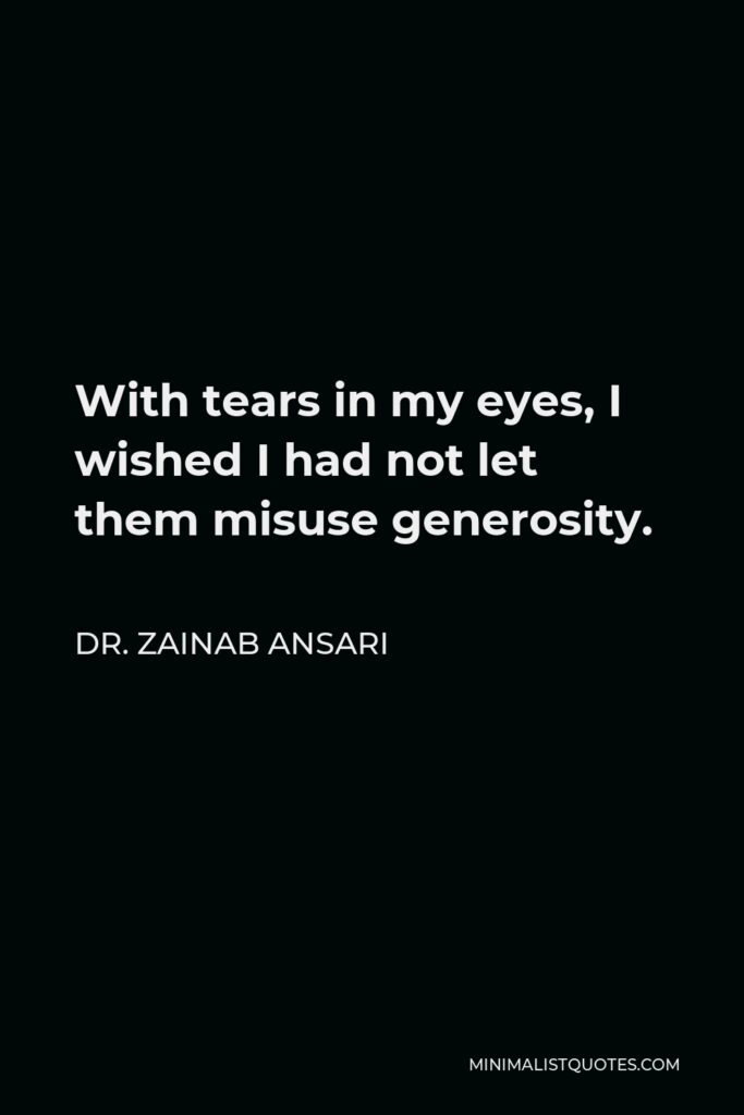 Dr. Zainab Ansari Quote - With tears in my eyes, I wished I had not let them misuse generosity.