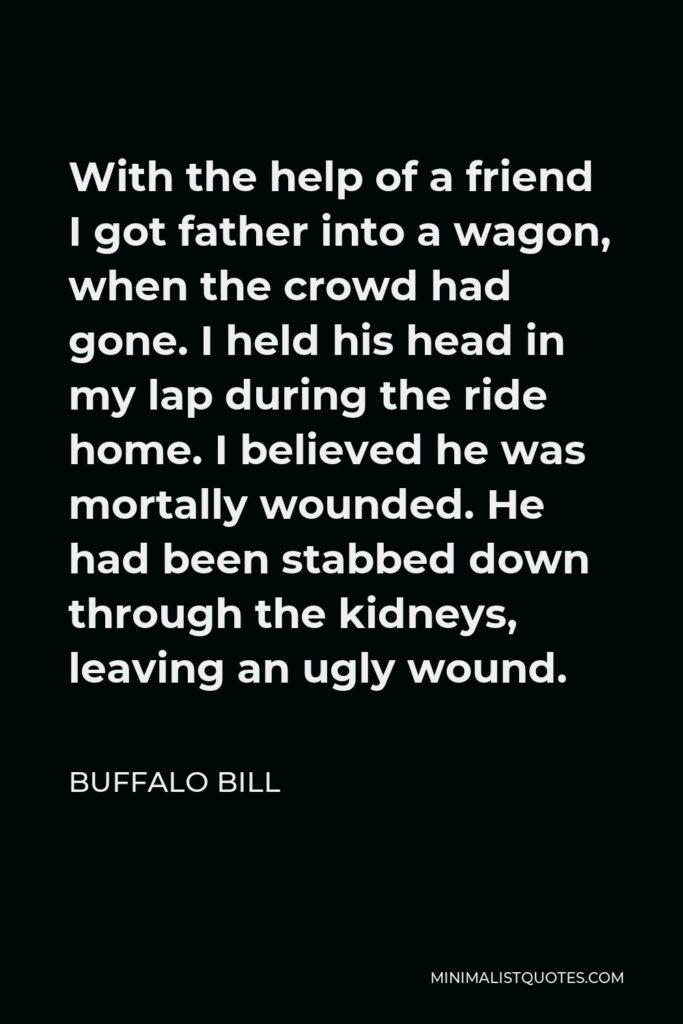 Buffalo Bill Quote - With the help of a friend I got father into a wagon, when the crowd had gone. I held his head in my lap during the ride home. I believed he was mortally wounded. He had been stabbed down through the kidneys, leaving an ugly wound.