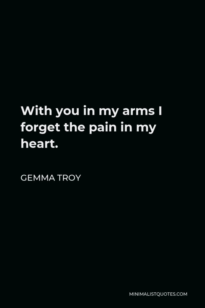 Gemma Troy Quote - With you in my arms I forget the pain in my heart.