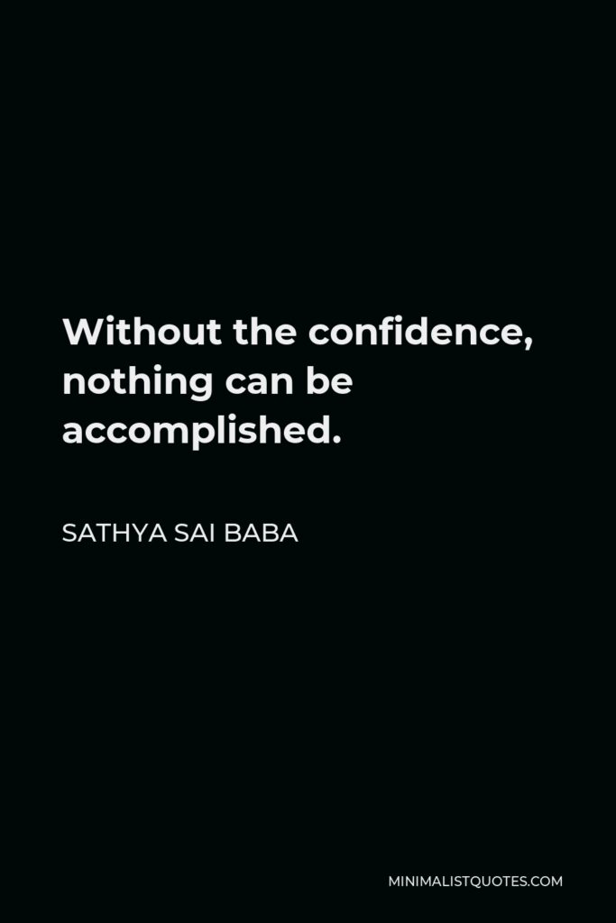 Sathya Sai Baba Quote - Without the confidence, nothing can be accomplished.