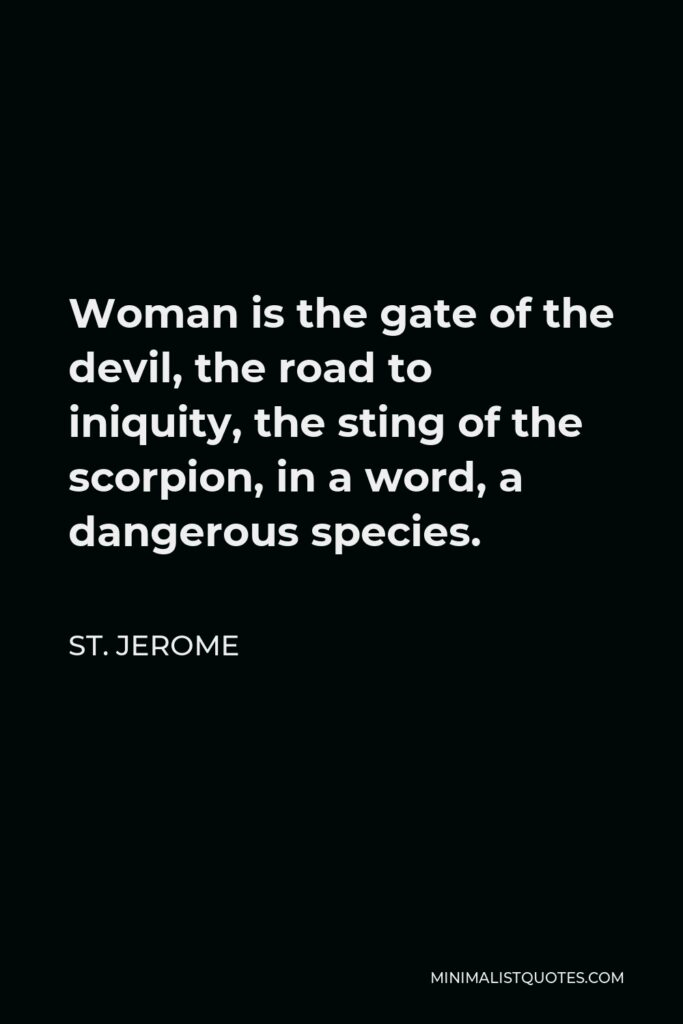 St. Jerome Quote - Woman is the gate of the devil, the road to iniquity, the sting of the scorpion, in a word, a dangerous species.