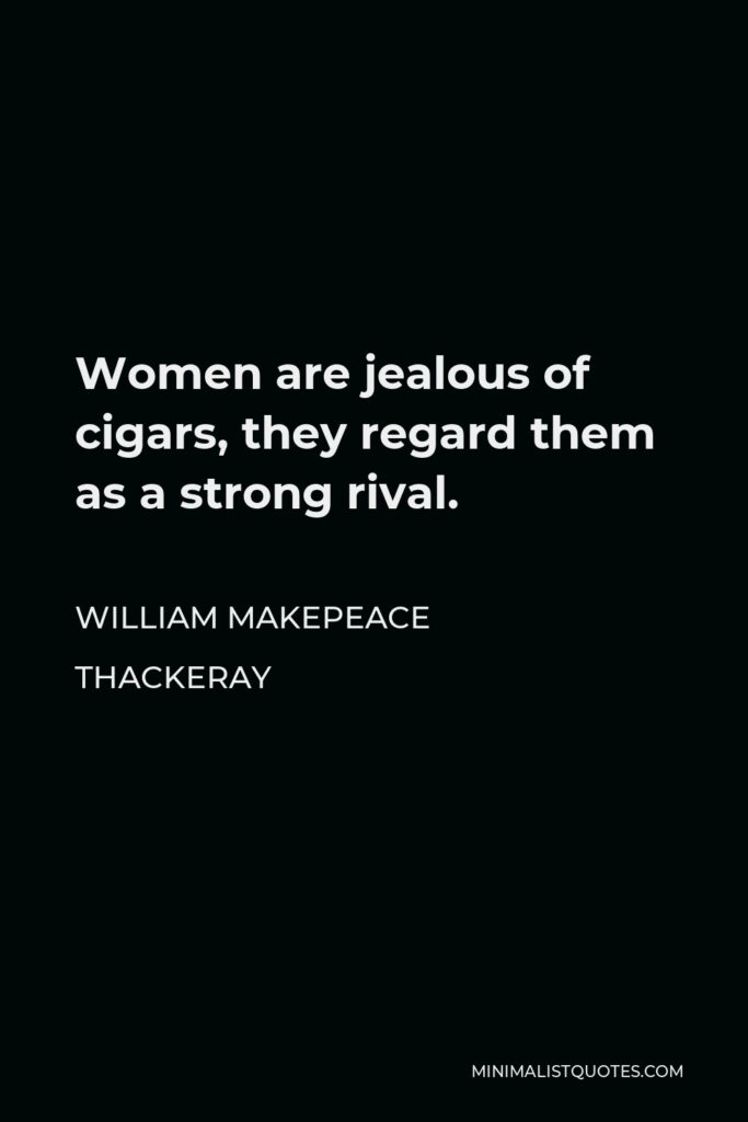 William Makepeace Thackeray Quote - Women are jealous of cigars, they regard them as a strong rival.