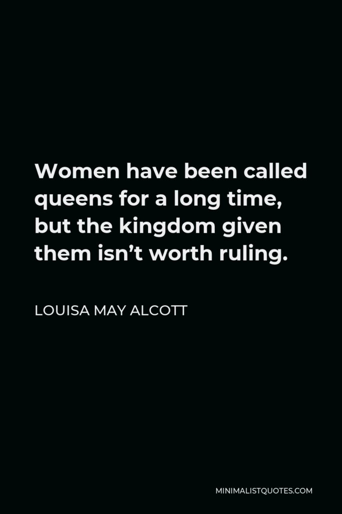 Louisa May Alcott Quote - Women have been called queens for a long time, but the kingdom given them isn't worth ruling.