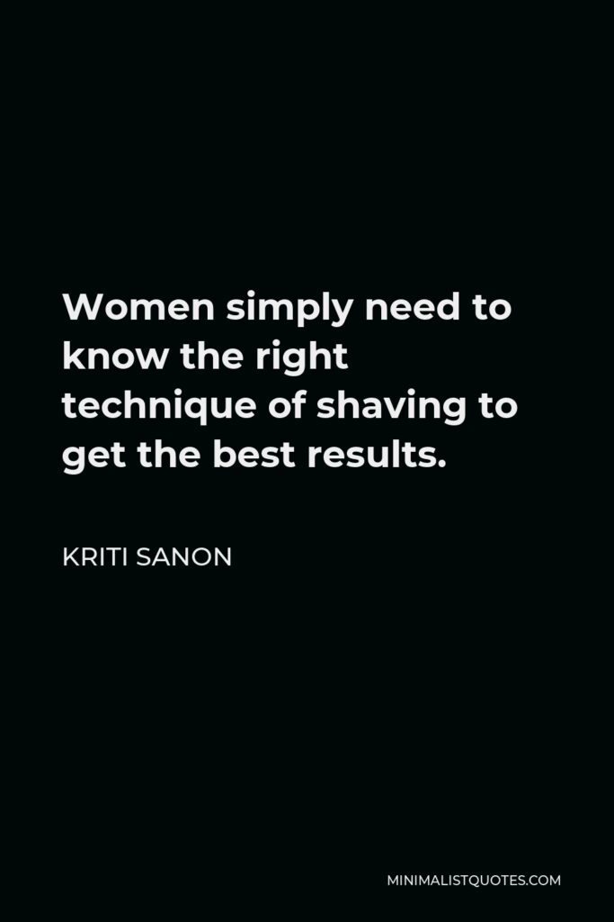Kriti Sanon Quote - Women simply need to know the right technique of shaving to get the best results.