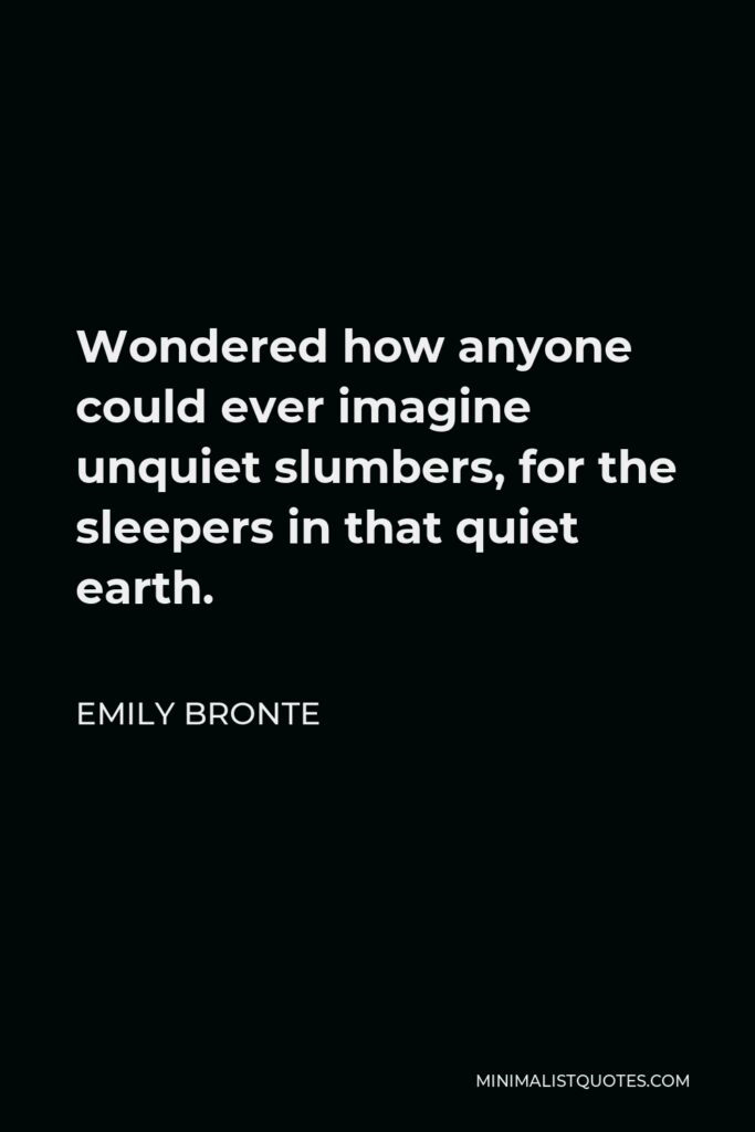 Emily Bronte Quote - Wondered how anyone could ever imagine unquiet slumbers, for the sleepers in that quiet earth.
