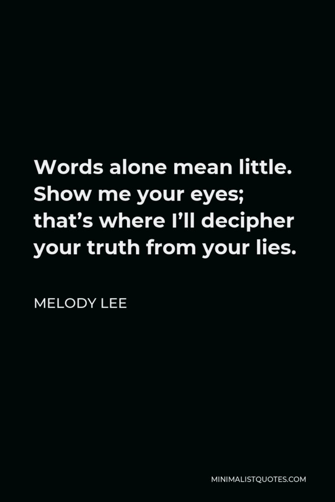 Melody Lee Quote - Words alone mean little. Show me your eyes; that's where I'll decipher your truth from your lies.