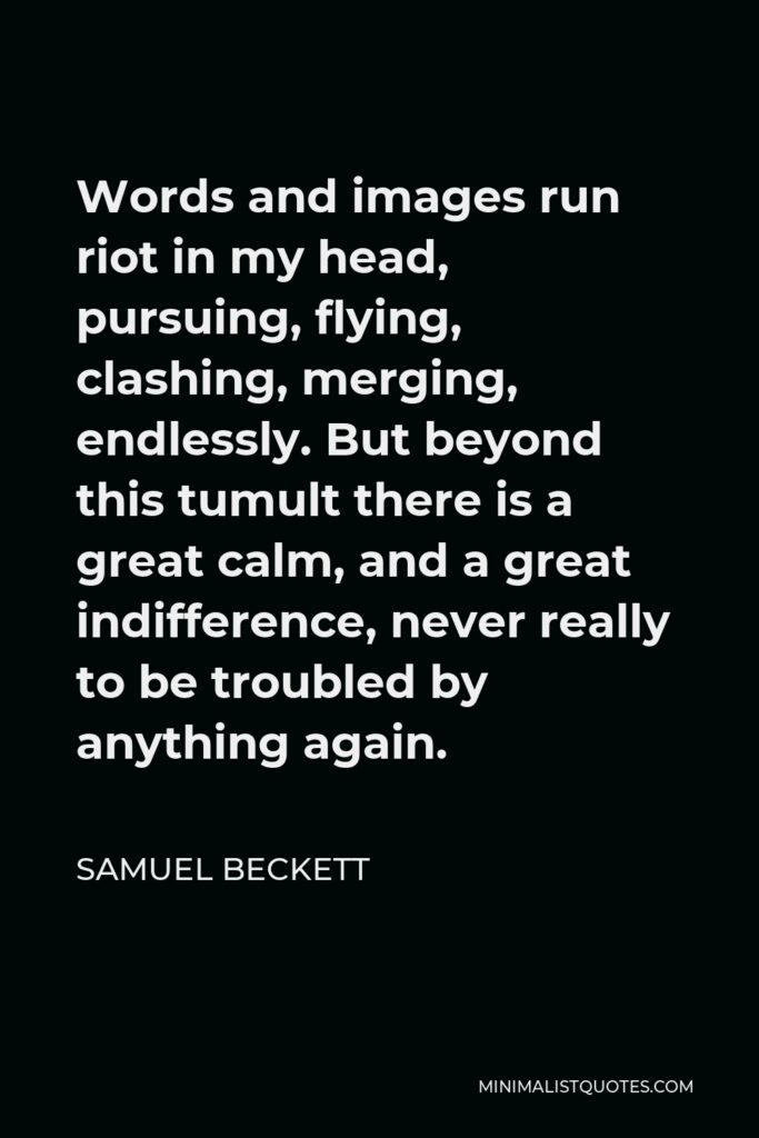 Samuel Beckett Quote - Words and images run riot in my head, pursuing, flying, clashing, merging, endlessly. But beyond this tumult there is a great calm, and a great indifference, never really to be troubled by anything again.