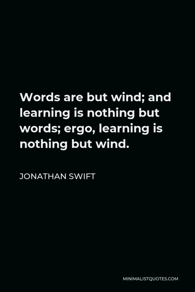 Jonathan Swift Quote - Words are but wind; and learning is nothing but words; ergo, learning is nothing but wind.