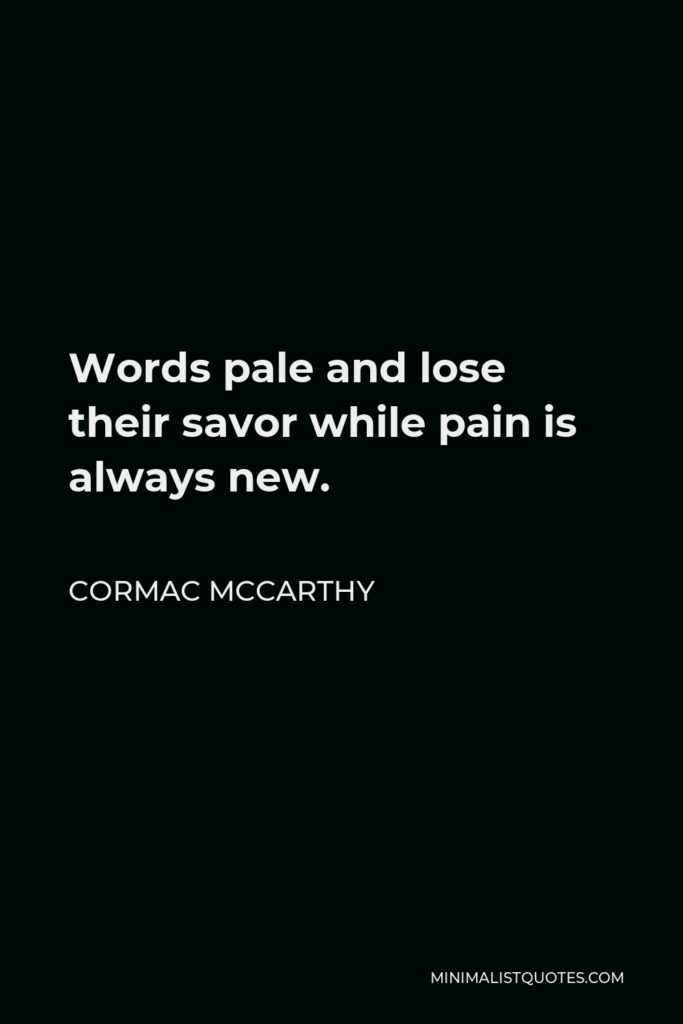 Cormac McCarthy Quote - Words pale and lose their savor while pain is always new.