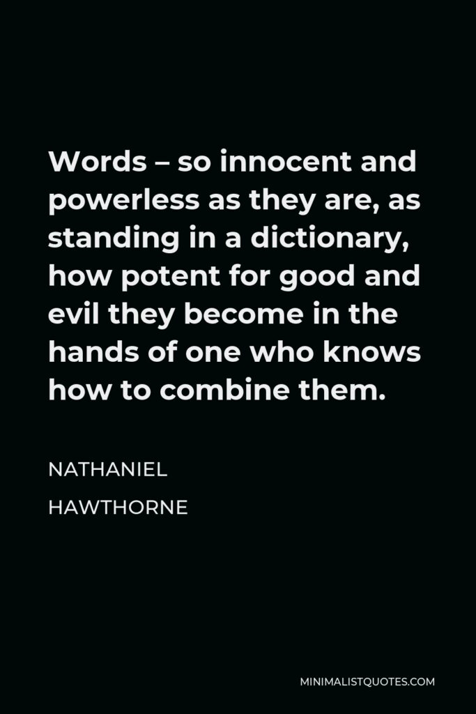 Nathaniel Hawthorne Quote - Words – so innocent and powerless as they are, as standing in a dictionary, how potent for good and evil they become in the hands of one who knows how to combine them.