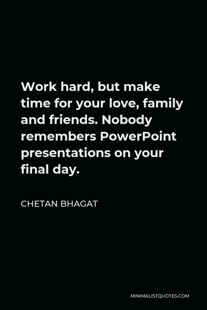Chetan Bhagat Quote - Work hard, but make time for your love, family and friends. Nobody remembers PowerPoint presentations on your final day.