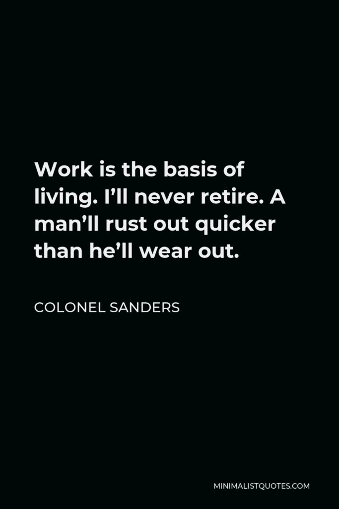 Colonel Sanders Quote - Work is the basis of living. I'll never retire. A man'll rust out quicker than he'll wear out.