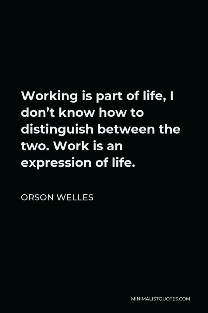 Orson Welles Quote - Working is part of life, I don't know how to distinguish between the two. Work is an expression of life.