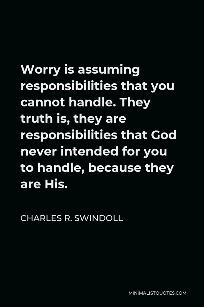 Charles R. Swindoll Quote - Worry is assuming responsibilities that you cannot handle. They truth is, they are responsibilities that God never intended for you to handle, because they are His.